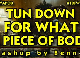 Mashup - Tun Down for What a Piece of Body