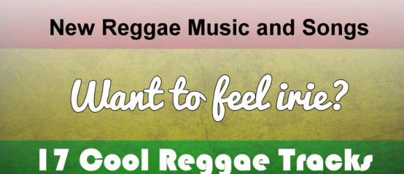 New Reggae Music and Songs - Want to feel irie? 17 Cool Reggae Tracks